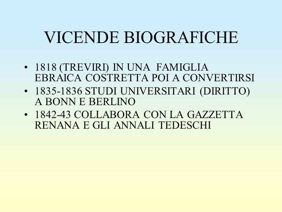 VICENDE BIOGRAFICHE 1818 (TREVIRI) IN UNA FAMIGLIA EBRAICA COSTRETTA POI A CONVERTIRSI 1835-1836 STUDI UNIVERSITARI (DIRITTO) A BONN E BERLINO 1842-43 COLLABORA CON LA GAZZETTA RENANA E GLI ANNALI TEDESCHI