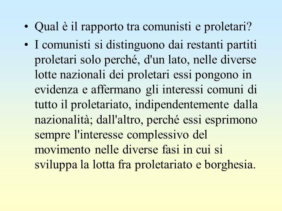 Qual è il rapporto tra comunisti e proletari? I comunisti si distinguono dai restanti partiti proletari solo perché, d'un lato, nelle diverse lotte na
