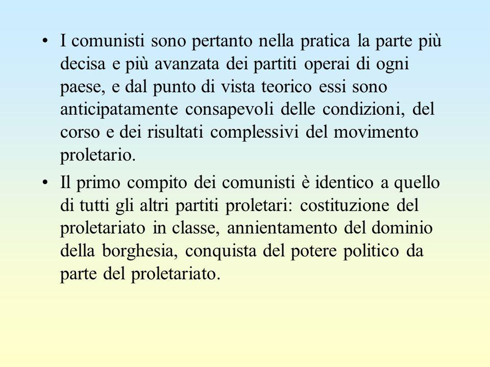 I comunisti sono pertanto nella pratica la parte più decisa e più avanzata dei partiti operai di ogni paese, e dal punto di vista teorico essi sono anticipatamente consapevoli delle condizioni, del corso e dei risultati complessivi del movimento proletario.