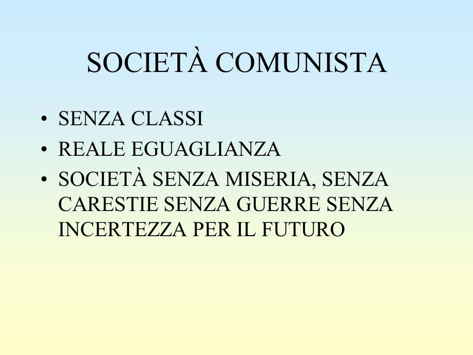 SOCIETÀ COMUNISTA SENZA CLASSI REALE EGUAGLIANZA SOCIETÀ SENZA MISERIA, SENZA CARESTIE SENZA GUERRE SENZA INCERTEZZA PER IL FUTURO