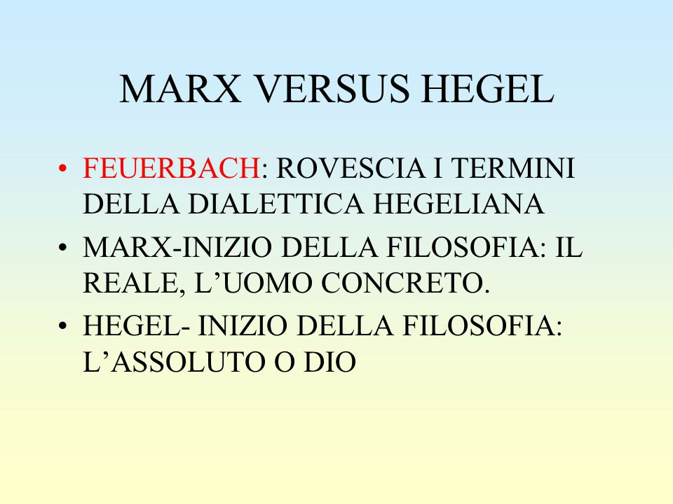 MARX VERSUS HEGEL FEUERBACH: ROVESCIA I TERMINI DELLA DIALETTICA HEGELIANA MARX-INIZIO DELLA FILOSOFIA: IL REALE, L'UOMO CONCRETO. HEGEL- INIZIO DELLA