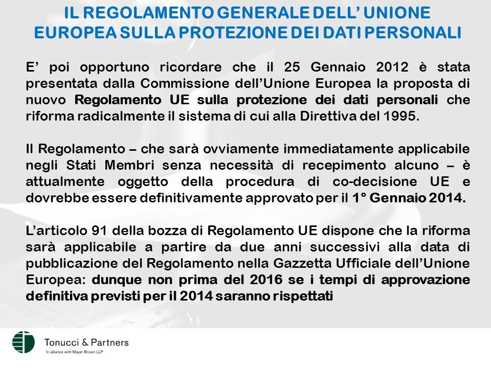 IL REGOLAMENTO GENERALE DELL' UNIONE EUROPEA SULLA PROTEZIONE DEI DATI PERSONALI E' poi opportuno ricordare che il 25 Gennaio 2012 è stata presentata dalla Commissione dell'Unione Europea la proposta di nuovo Regolamento UE sulla protezione dei dati personali che riforma radicalmente il sistema di cui alla Direttiva del 1995.