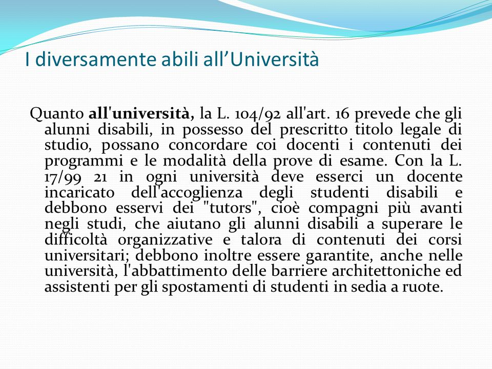 Quanto all'università, la L. 104/92 all'art. 16 prevede che gli alunni disabili, in possesso del prescritto titolo legale di studio, possano concordar