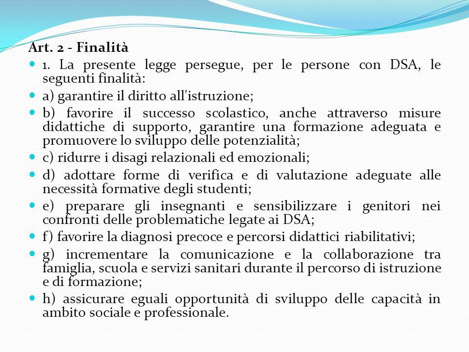 Art. 2 - Finalità 1. La presente legge persegue, per le persone con DSA, le seguenti finalità: a) garantire il diritto all'istruzione; b) favorire il