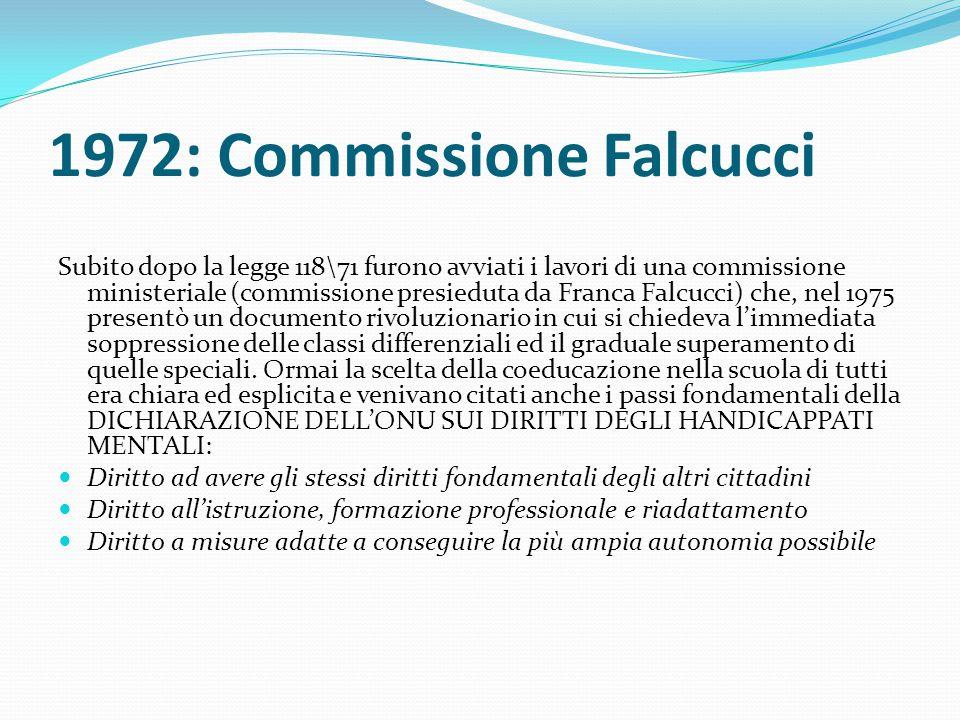 1972: Commissione Falcucci Subito dopo la legge 118\71 furono avviati i lavori di una commissione ministeriale (commissione presieduta da Franca Falcu