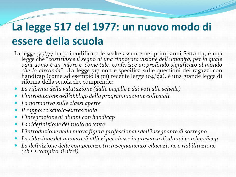 La legge 517 del 1977: un nuovo modo di essere della scuola La legge 517\77 ha poi codificato le scelte assunte nei primi anni Settanta; è una legge c