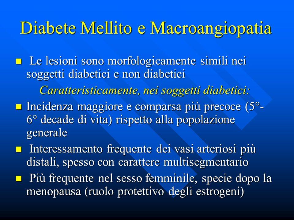 Diabete Mellito e Macroangiopatia Le lesioni sono morfologicamente simili nei soggetti diabetici e non diabetici Le lesioni sono morfologicamente simili nei soggetti diabetici e non diabetici Caratteristicamente, nei soggetti diabetici: Incidenza maggiore e comparsa più precoce (5°- 6° decade di vita) rispetto alla popolazione generale Incidenza maggiore e comparsa più precoce (5°- 6° decade di vita) rispetto alla popolazione generale Interessamento frequente dei vasi arteriosi più distali, spesso con carattere multisegmentario Interessamento frequente dei vasi arteriosi più distali, spesso con carattere multisegmentario Più frequente nel sesso femminile, specie dopo la menopausa (ruolo protettivo degli estrogeni) Più frequente nel sesso femminile, specie dopo la menopausa (ruolo protettivo degli estrogeni)