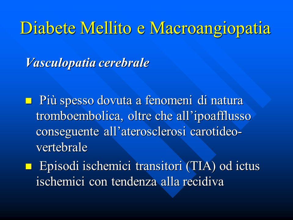 Diabete Mellito e Macroangiopatia Vasculopatia cerebrale Più spesso dovuta a fenomeni di natura tromboembolica, oltre che all'ipoafflusso conseguente all'aterosclerosi carotideo- vertebrale Più spesso dovuta a fenomeni di natura tromboembolica, oltre che all'ipoafflusso conseguente all'aterosclerosi carotideo- vertebrale Episodi ischemici transitori (TIA) od ictus ischemici con tendenza alla recidiva Episodi ischemici transitori (TIA) od ictus ischemici con tendenza alla recidiva