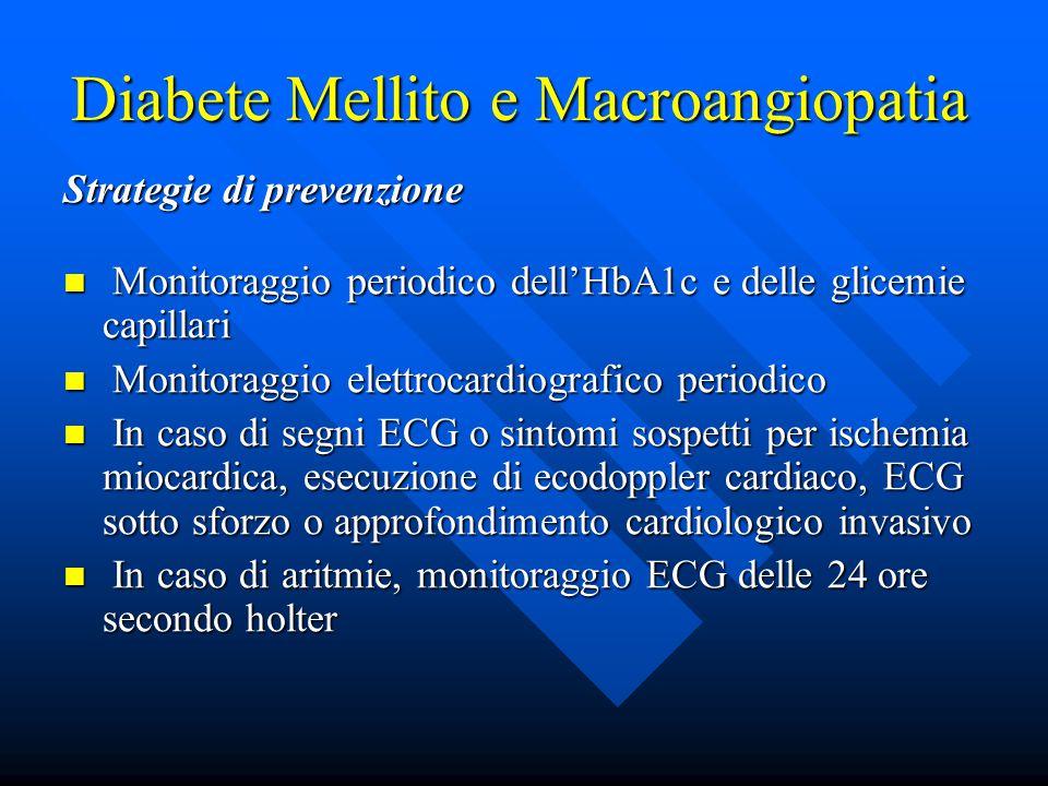 Diabete Mellito e Macroangiopatia Strategie di prevenzione Monitoraggio periodico dell'HbA1c e delle glicemie capillari Monitoraggio periodico dell'HbA1c e delle glicemie capillari Monitoraggio elettrocardiografico periodico Monitoraggio elettrocardiografico periodico In caso di segni ECG o sintomi sospetti per ischemia miocardica, esecuzione di ecodoppler cardiaco, ECG sotto sforzo o approfondimento cardiologico invasivo In caso di segni ECG o sintomi sospetti per ischemia miocardica, esecuzione di ecodoppler cardiaco, ECG sotto sforzo o approfondimento cardiologico invasivo In caso di aritmie, monitoraggio ECG delle 24 ore secondo holter In caso di aritmie, monitoraggio ECG delle 24 ore secondo holter