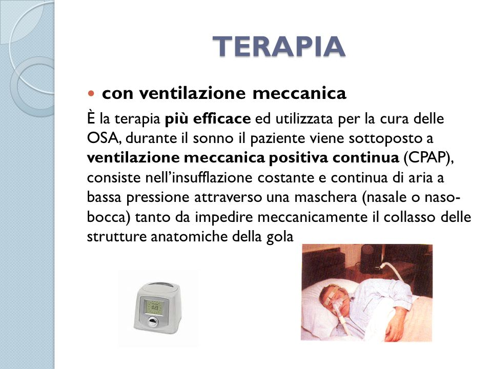 TERAPIA con ventilazione meccanica È la terapia più efficace ed utilizzata per la cura delle OSA, durante il sonno il paziente viene sottoposto a vent