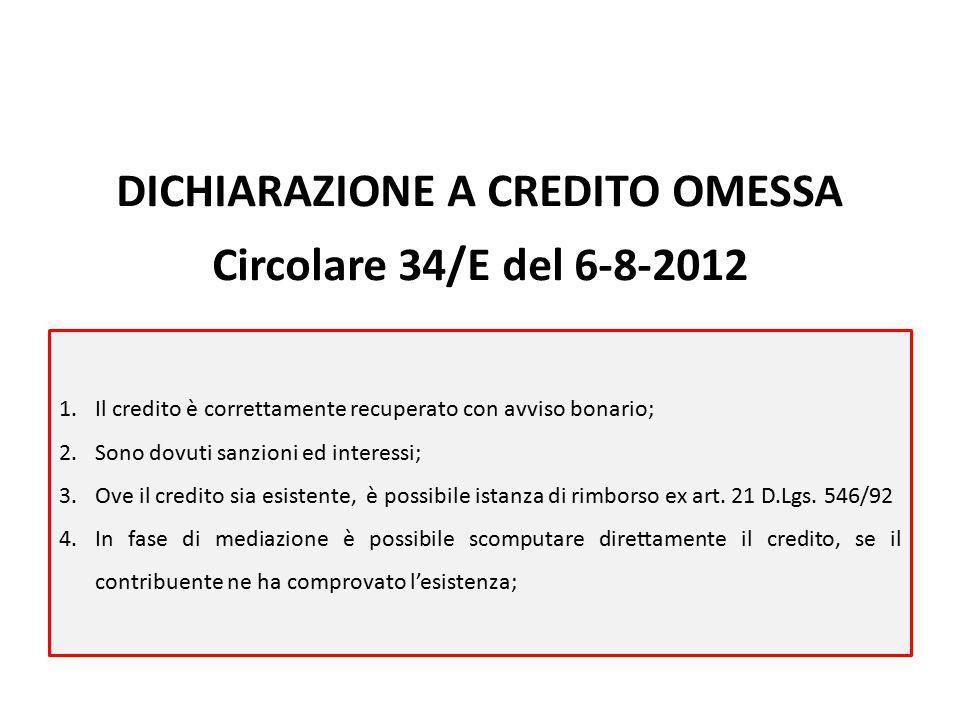 DICHIARAZIONE A CREDITO OMESSA Circolare 34/E del 6-8-2012 1.Il credito è correttamente recuperato con avviso bonario; 2.Sono dovuti sanzioni ed interessi; 3.Ove il credito sia esistente, è possibile istanza di rimborso ex art.