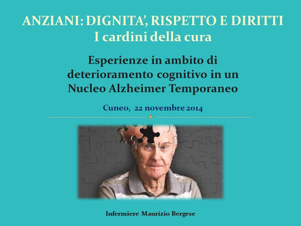ANZIANI: DIGNITA', RISPETTO E DIRITTI I cardini della cura Cuneo, 22 novembre 2014 Infermiere Maurizio Bergese Esperienze in ambito di deterioramento