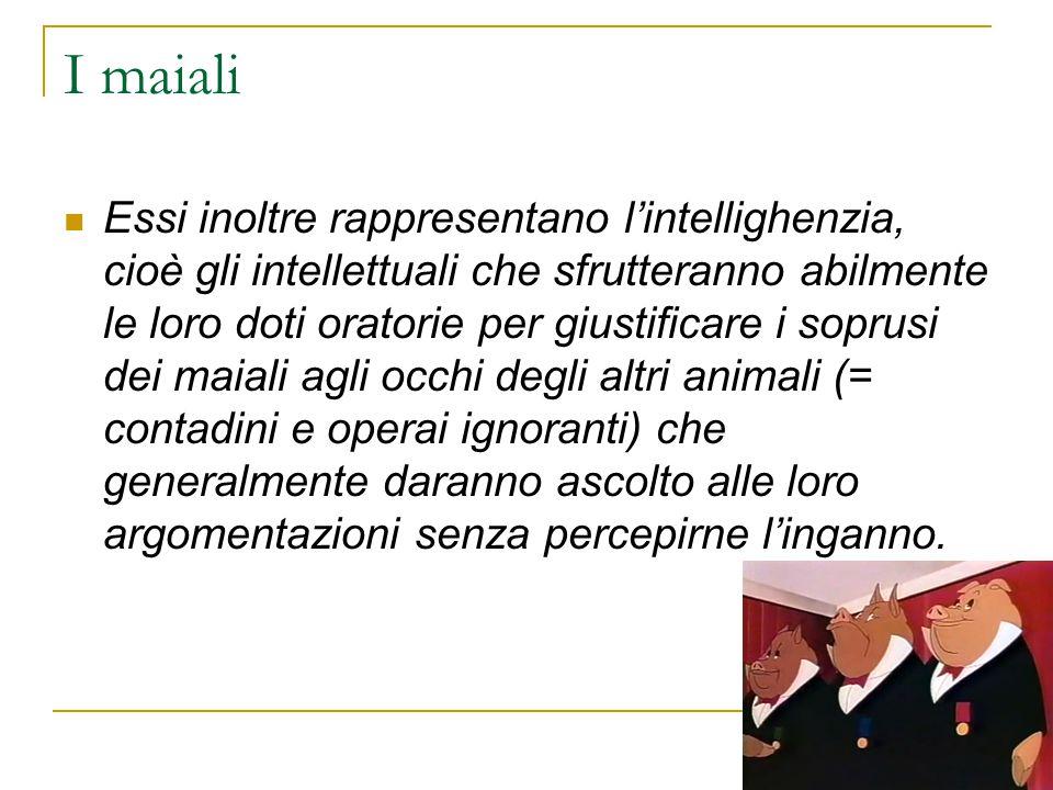 I maiali Essi inoltre rappresentano l'intellighenzia, cioè gli intellettuali che sfrutteranno abilmente le loro doti oratorie per giustificare i sopru
