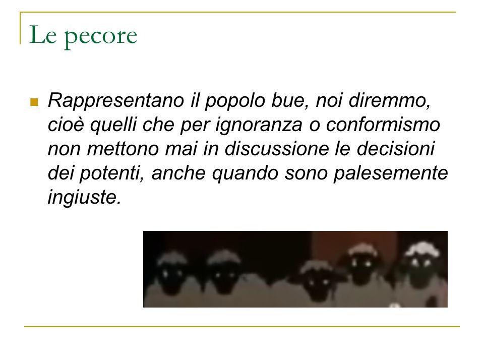 Le pecore Rappresentano il popolo bue, noi diremmo, cioè quelli che per ignoranza o conformismo non mettono mai in discussione le decisioni dei potent