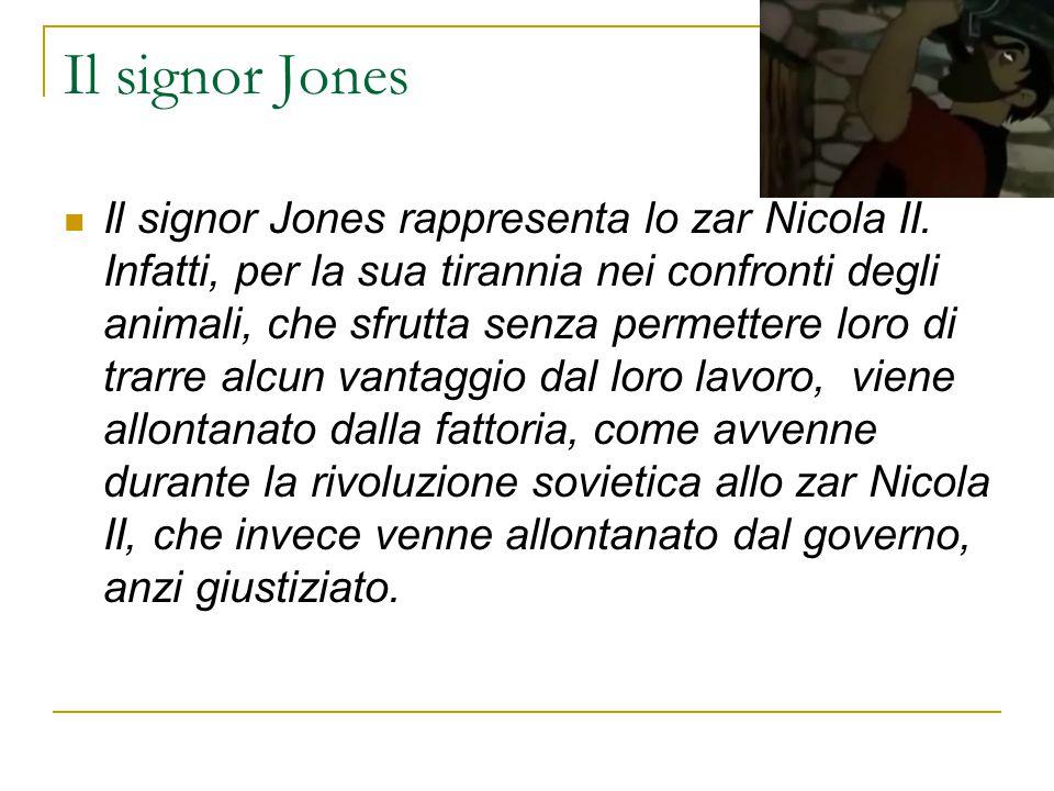 Il signor Jones Il signor Jones rappresenta lo zar Nicola II. Infatti, per la sua tirannia nei confronti degli animali, che sfrutta senza permettere l