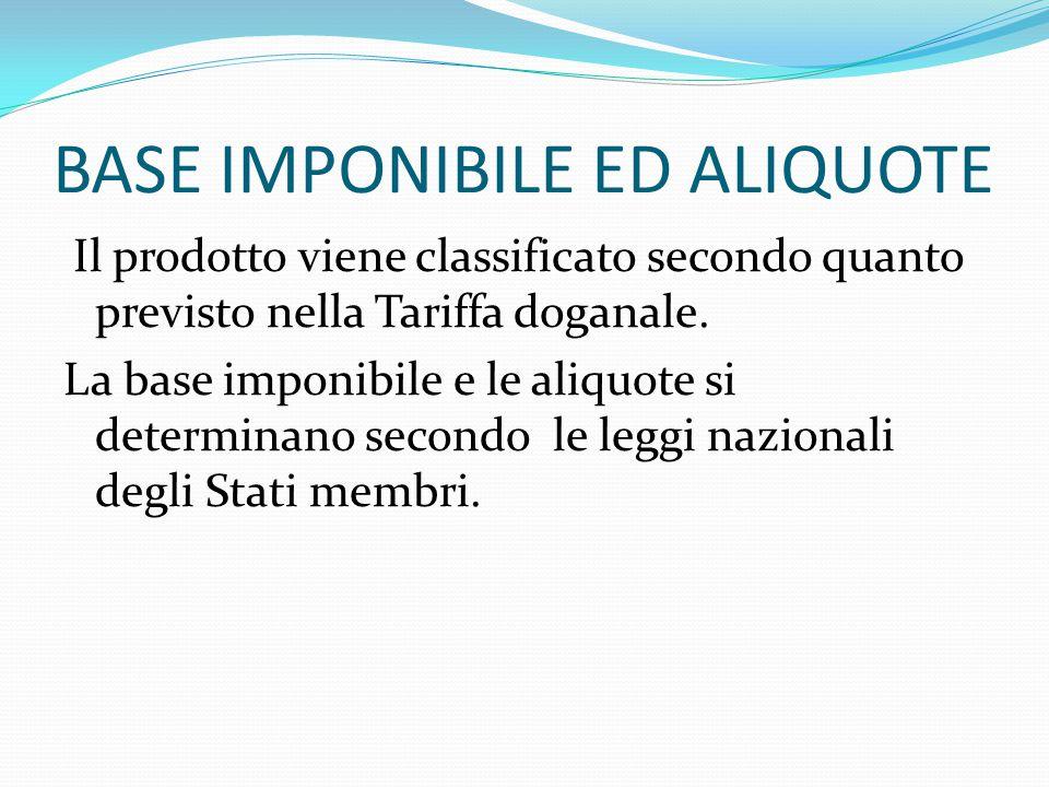 BASE IMPONIBILE ED ALIQUOTE Il prodotto viene classificato secondo quanto previsto nella Tariffa doganale. La base imponibile e le aliquote si determi