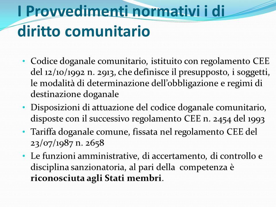 I Provvedimenti normativi i di diritto comunitario Codice doganale comunitario, istituito con regolamento CEE del 12/10/1992 n. 2913, che definisce il