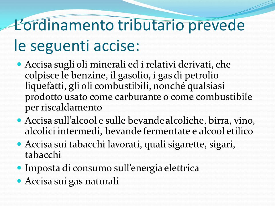 L'ordinamento tributario prevede le seguenti accise: Accisa sugli oli minerali ed i relativi derivati, che colpisce le benzine, il gasolio, i gas di p