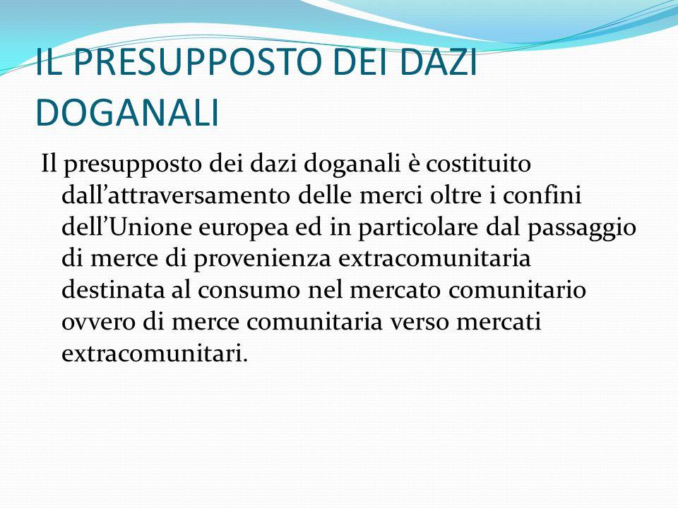 IL PRESUPPOSTO DEI DAZI DOGANALI Il presupposto dei dazi doganali è costituito dall'attraversamento delle merci oltre i confini dell'Unione europea ed