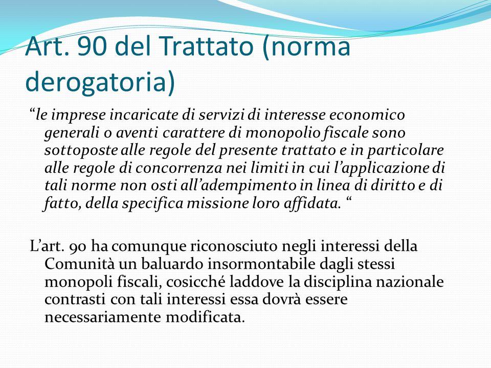 """Art. 90 del Trattato (norma derogatoria) """"le imprese incaricate di servizi di interesse economico generali o aventi carattere di monopolio fiscale son"""