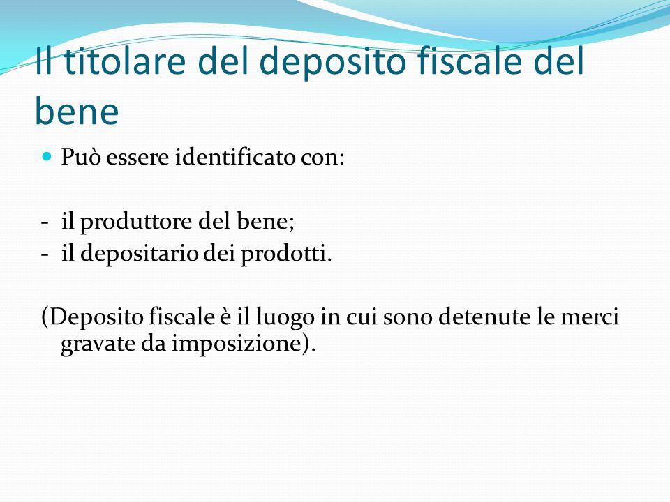 Il titolare del deposito fiscale del bene Può essere identificato con: - il produttore del bene; - il depositario dei prodotti. (Deposito fiscale è il