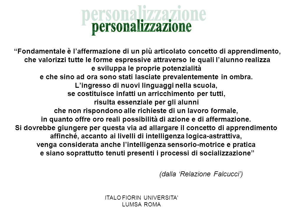 ITALO FIORIN UNIVERSITA LUMSA ROMA INDIVIDUALIZZAZIONE E PERSONALIZZAZIONE L'individualizzazione riguarda la definizione degli obiettivi, che vanno commisurati alla possibilità che l'alunno ha di raggiungerli.
