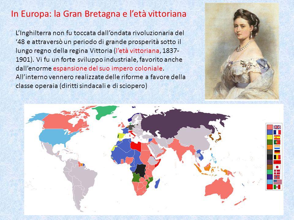 Colonie a tutto spiano In Europa: la Gran Bretagna e l'età vittoriana L'Inghilterra non fu toccata dall'ondata rivoluzionaria del '48 e attraversò un periodo di grande prosperità sotto il lungo regno della regina Vittoria (l'età vittoriana, 1837- 1901).