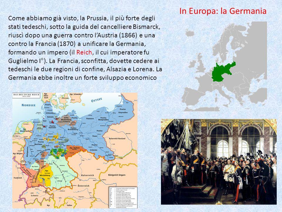 In Europa: la Germania Come abbiamo già visto, la Prussia, il più forte degli stati tedeschi, sotto la guida del cancelliere Bismarck, riuscì dopo una guerra contro l'Austria (1866) e una contro la Francia (1870) a unificare la Germania, formando un impero (il Reich, il cui imperatore fu Guglielmo I°).