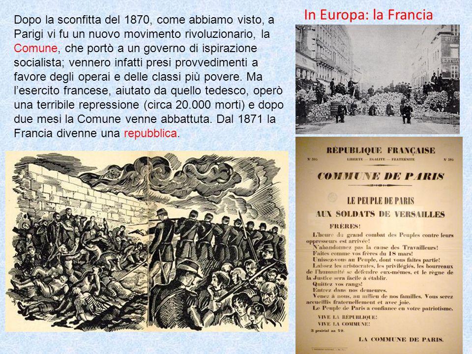 In Europa: la Francia Dopo la sconfitta del 1870, come abbiamo visto, a Parigi vi fu un nuovo movimento rivoluzionario, la Comune, che portò a un governo di ispirazione socialista; vennero infatti presi provvedimenti a favore degli operai e delle classi più povere.