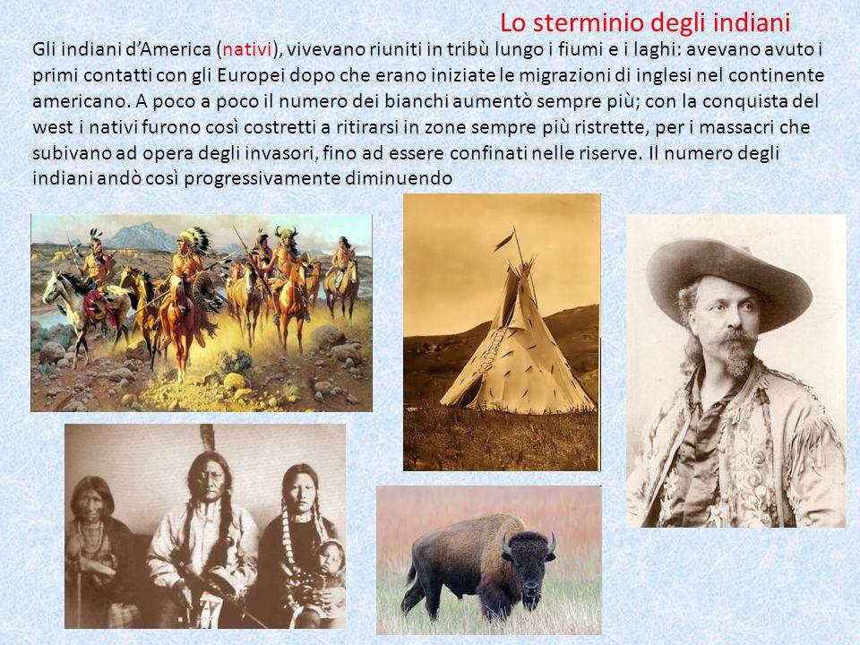 Lo sterminio degli indiani Gli indiani d'America (nativi), vivevano riuniti in tribù lungo i fiumi e i laghi: avevano avuto i primi contatti con gli Europei dopo che erano iniziate le migrazioni di inglesi nel continente americano.