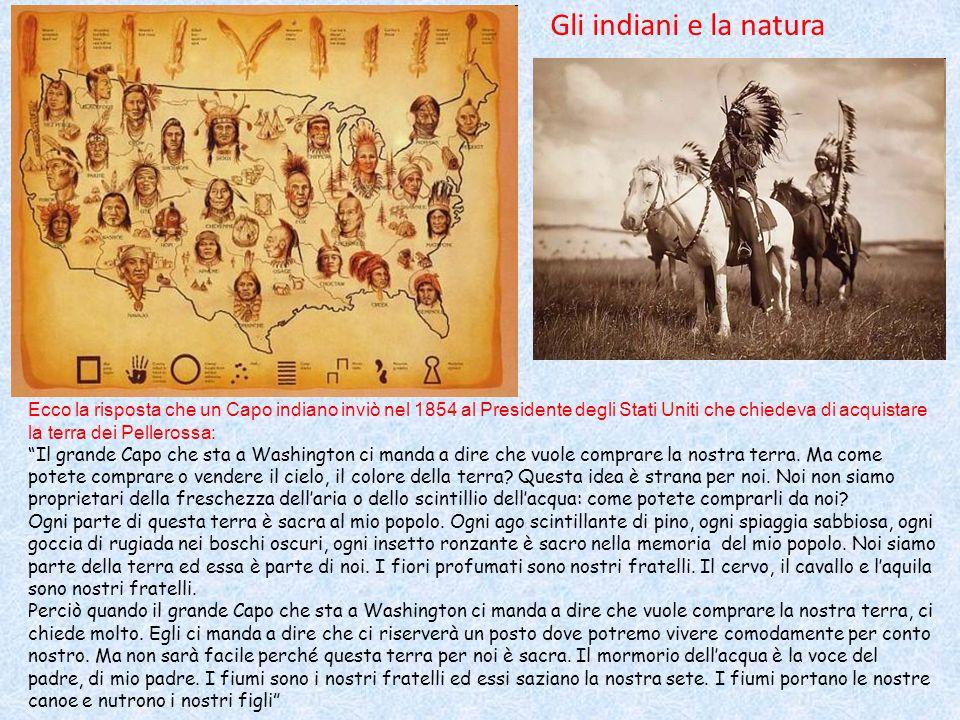 Ecco la risposta che un Capo indiano inviò nel 1854 al Presidente degli Stati Uniti che chiedeva di acquistare la terra dei Pellerossa: Il grande Capo che sta a Washington ci manda a dire che vuole comprare la nostra terra.