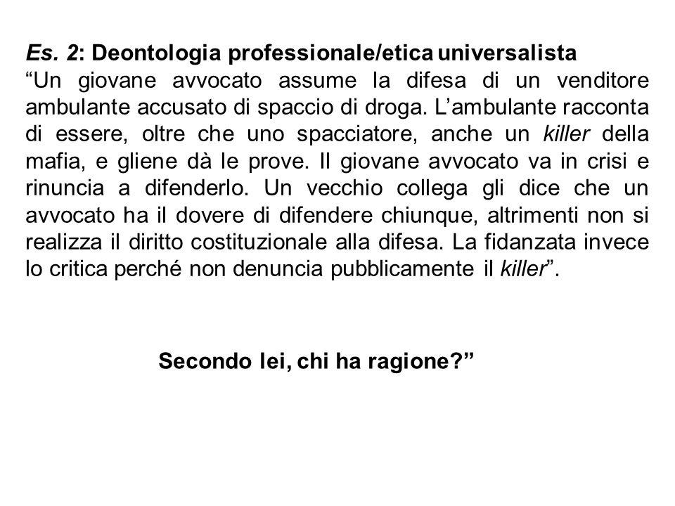 """Es. 2: Deontologia professionale/etica universalista """"Un giovane avvocato assume la difesa di un venditore ambulante accusato di spaccio di droga. L'a"""