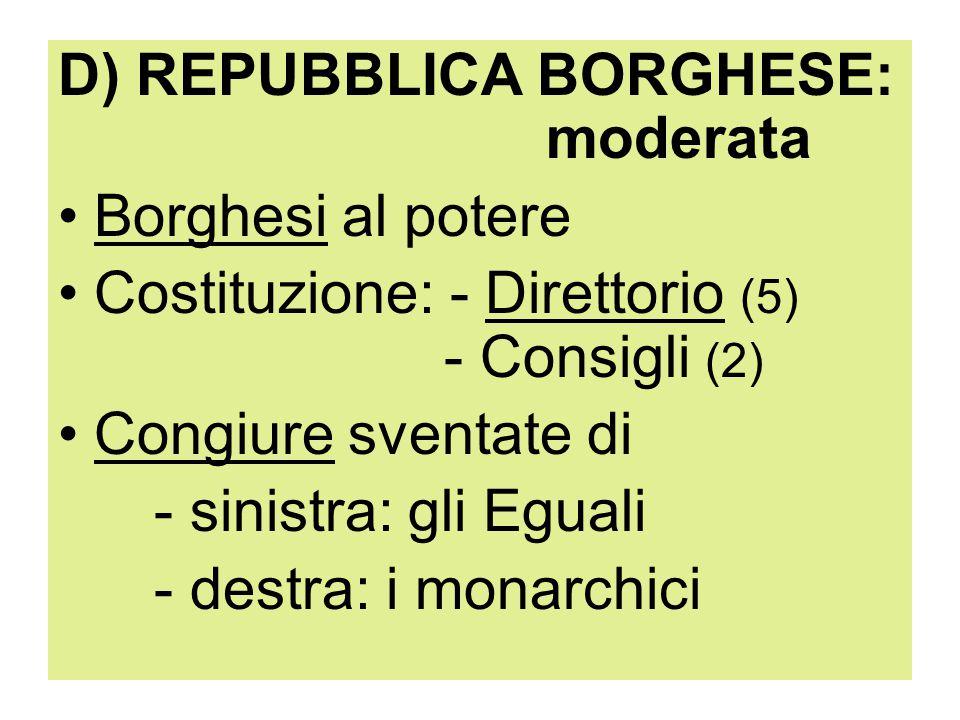 D) REPUBBLICA BORGHESE: moderata Borghesi al potere Costituzione: - Direttorio (5) - Consigli (2) Congiure sventate di - sinistra: gli Eguali - destra