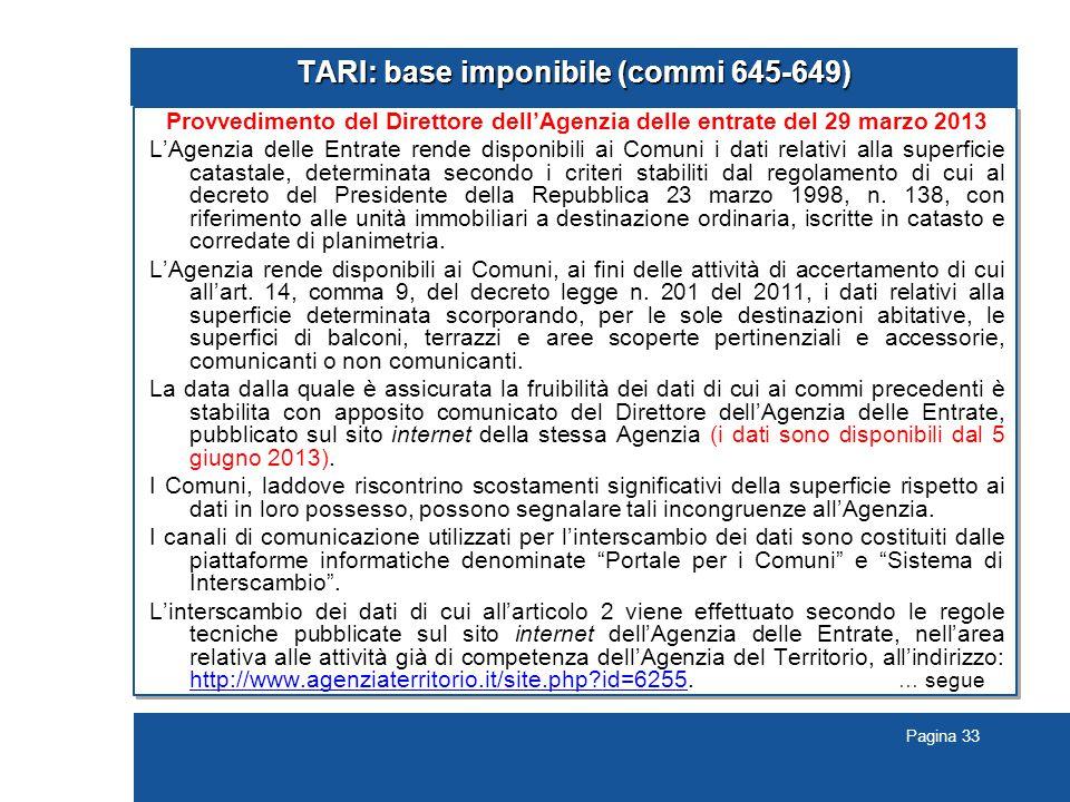 Pagina 33 TARI: base imponibile (commi 645-649) Provvedimento del Direttore dell'Agenzia delle entrate del 29 marzo 2013 L'Agenzia delle Entrate rende disponibili ai Comuni i dati relativi alla superficie catastale, determinata secondo i criteri stabiliti dal regolamento di cui al decreto del Presidente della Repubblica 23 marzo 1998, n.