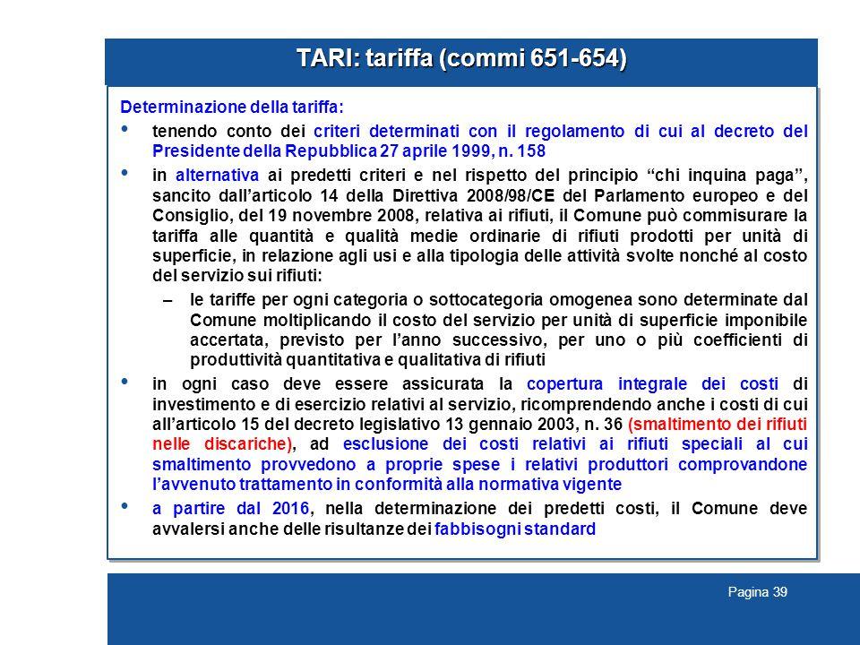 Pagina 39 TARI: tariffa (commi 651-654) Determinazione della tariffa: tenendo conto dei criteri determinati con il regolamento di cui al decreto del Presidente della Repubblica 27 aprile 1999, n.