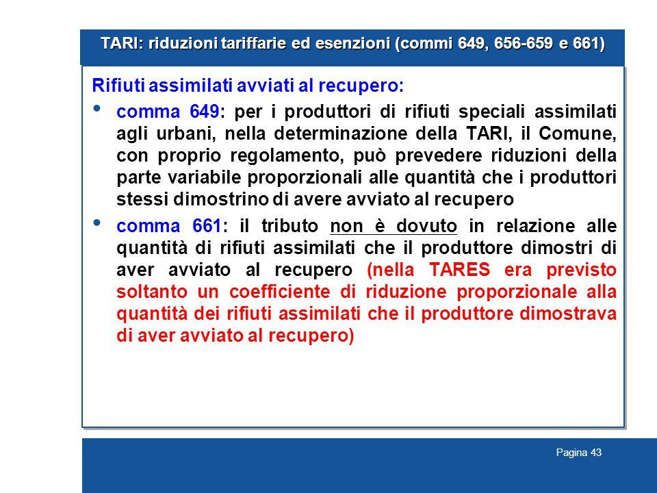Pagina 43 TARI: riduzioni tariffarie ed esenzioni (commi 649, 656-659 e 661) Rifiuti assimilati avviati al recupero: comma 649: per i produttori di rifiuti speciali assimilati agli urbani, nella determinazione della TARI, il Comune, con proprio regolamento, può prevedere riduzioni della parte variabile proporzionali alle quantità che i produttori stessi dimostrino di avere avviato al recupero comma 661: il tributo non è dovuto in relazione alle quantità di rifiuti assimilati che il produttore dimostri di aver avviato al recupero (nella TARES era previsto soltanto un coefficiente di riduzione proporzionale alla quantità dei rifiuti assimilati che il produttore dimostrava di aver avviato al recupero)