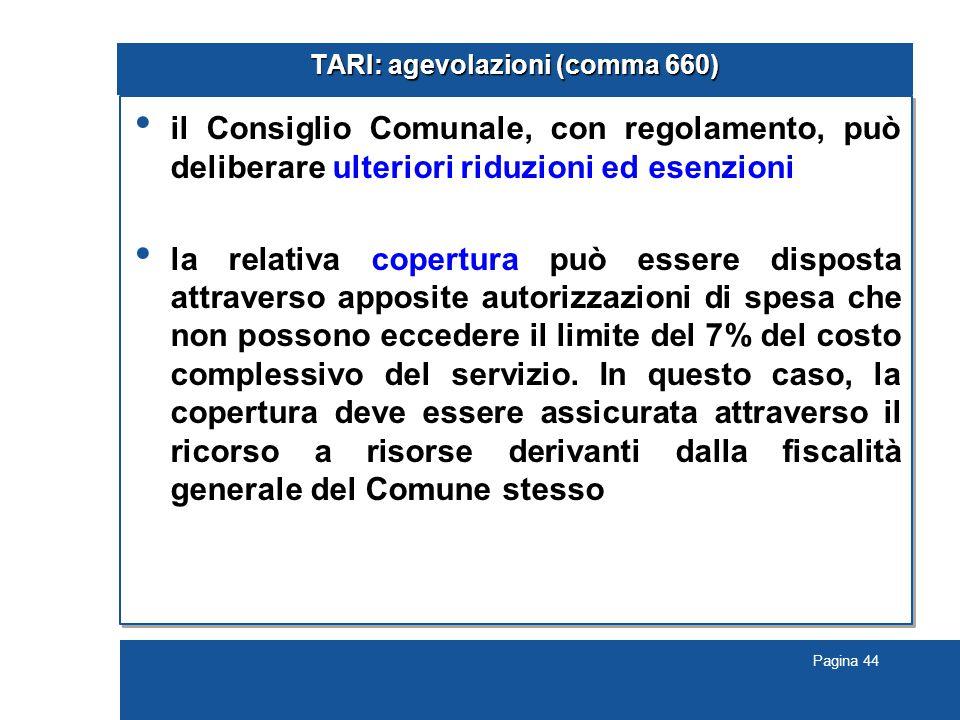 Pagina 44 TARI: agevolazioni (comma 660) il Consiglio Comunale, con regolamento, può deliberare ulteriori riduzioni ed esenzioni la relativa copertura può essere disposta attraverso apposite autorizzazioni di spesa che non possono eccedere il limite del 7% del costo complessivo del servizio.