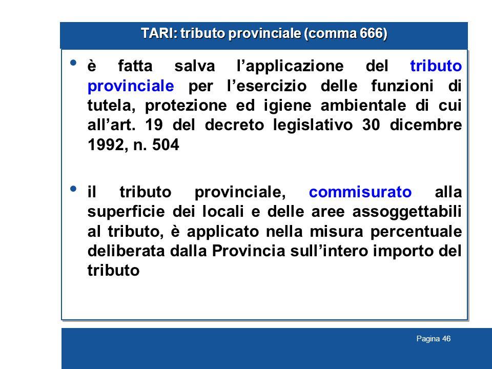 Pagina 46 TARI: tributo provinciale (comma 666) è fatta salva l'applicazione del tributo provinciale per l'esercizio delle funzioni di tutela, protezione ed igiene ambientale di cui all'art.