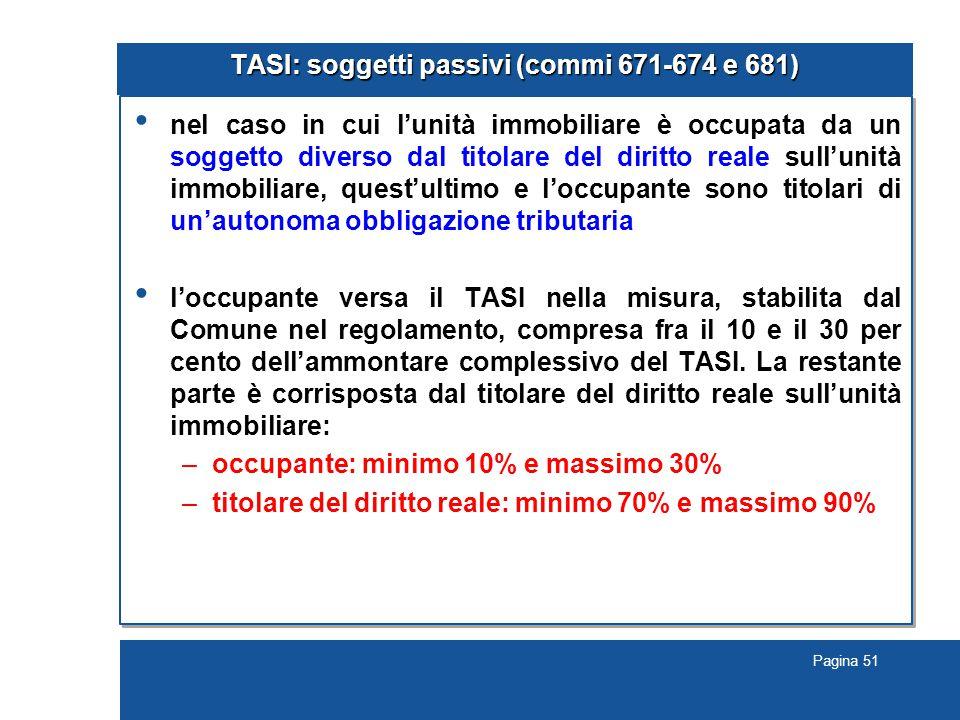 Pagina 51 TASI: soggetti passivi (commi 671-674 e 681) nel caso in cui l'unità immobiliare è occupata da un soggetto diverso dal titolare del diritto reale sull'unità immobiliare, quest'ultimo e l'occupante sono titolari di un'autonoma obbligazione tributaria l'occupante versa il TASI nella misura, stabilita dal Comune nel regolamento, compresa fra il 10 e il 30 per cento dell'ammontare complessivo del TASI.