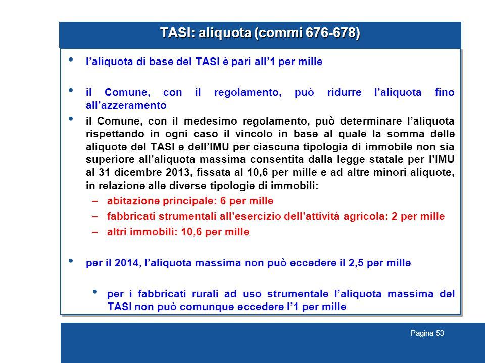 Pagina 53 TASI: aliquota (commi 676-678) l'aliquota di base del TASI è pari all'1 per mille il Comune, con il regolamento, può ridurre l'aliquota fino all'azzeramento il Comune, con il medesimo regolamento, può determinare l'aliquota rispettando in ogni caso il vincolo in base al quale la somma delle aliquote del TASI e dell'IMU per ciascuna tipologia di immobile non sia superiore all'aliquota massima consentita dalla legge statale per l'IMU al 31 dicembre 2013, fissata al 10,6 per mille e ad altre minori aliquote, in relazione alle diverse tipologie di immobili: –abitazione principale: 6 per mille –fabbricati strumentali all'esercizio dell'attività agricola: 2 per mille –altri immobili: 10,6 per mille per il 2014, l'aliquota massima non può eccedere il 2,5 per mille per i fabbricati rurali ad uso strumentale l'aliquota massima del TASI non può comunque eccedere l'1 per mille