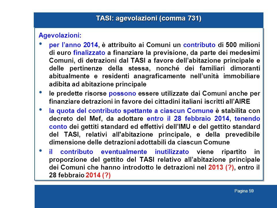 Pagina 59 TASI: agevolazioni (comma 731) Agevolazioni: per l'anno 2014, è attribuito ai Comuni un contributo di 500 milioni di euro finalizzato a finanziare la previsione, da parte dei medesimi Comuni, di detrazioni dal TASI a favore dell'abitazione principale e delle pertinenze della stessa, nonché dei familiari dimoranti abitualmente e residenti anagraficamente nell'unità immobiliare adibita ad abitazione principale le predette risorse possono essere utilizzate dai Comuni anche per finanziare detrazioni in favore dei cittadini italiani iscritti all'AIRE la quota del contributo spettante a ciascun Comune è stabilita con decreto del Mef, da adottare entro il 28 febbraio 2014, tenendo conto dei gettiti standard ed effettivi dell'IMU e del gettito standard del TASI, relativi all abitazione principale, e della prevedibile dimensione delle detrazioni adottabili da ciascun Comune il contributo eventualmente inutilizzato viene ripartito in proporzione del gettito del TASI relativo all'abitazione principale dei Comuni che hanno introdotto le detrazioni nel 2013 ( ), entro il 28 febbraio 2014 ( )