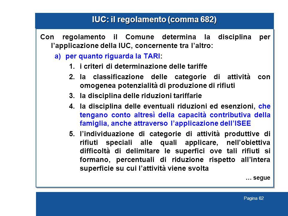 Pagina 62 IUC: il regolamento (comma 682) Con regolamento il Comune determina la disciplina per l'applicazione della IUC, concernente tra l'altro: a)per quanto riguarda la TARI: 1.i criteri di determinazione delle tariffe 2.la classificazione delle categorie di attività con omogenea potenzialità di produzione di rifiuti 3.la disciplina delle riduzioni tariffarie 4.la disciplina delle eventuali riduzioni ed esenzioni, che tengano conto altresì della capacità contributiva della famiglia, anche attraverso l'applicazione dell'ISEE 5.l'individuazione di categorie di attività produttive di rifiuti speciali alle quali applicare, nell'obiettiva difficoltà di delimitare le superfici ove tali rifiuti si formano, percentuali di riduzione rispetto all'intera superficie su cui l'attività viene svolta … segue