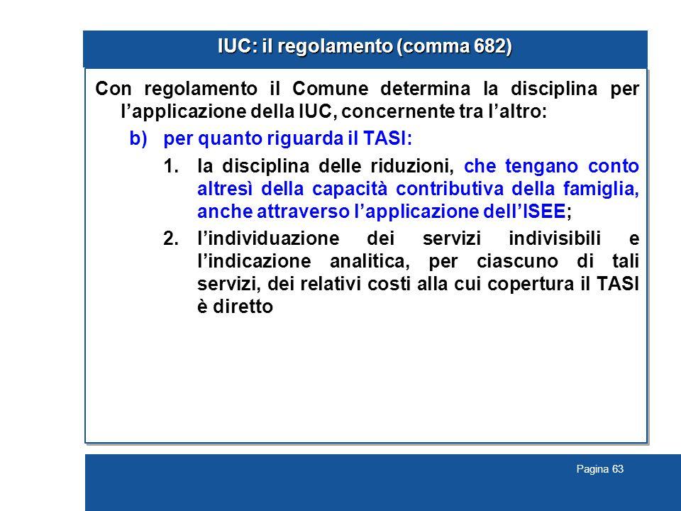 Pagina 63 IUC: il regolamento (comma 682) Con regolamento il Comune determina la disciplina per l'applicazione della IUC, concernente tra l'altro: b)per quanto riguarda il TASI: 1.la disciplina delle riduzioni, che tengano conto altresì della capacità contributiva della famiglia, anche attraverso l'applicazione dell'ISEE; 2.l'individuazione dei servizi indivisibili e l'indicazione analitica, per ciascuno di tali servizi, dei relativi costi alla cui copertura il TASI è diretto