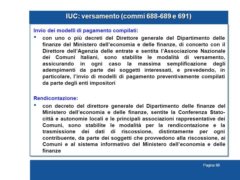 Pagina 68 IUC: versamento (commi 688-689 e 691) Invio dei modelli di pagamento compilati: con uno o più decreti del Direttore generale del Dipartimento delle finanze del Ministero dell'economia e delle finanze, di concerto con il Direttore dell'Agenzia delle entrate e sentita l'Associazione Nazionale dei Comuni Italiani, sono stabilite le modalità di versamento, assicurando in ogni caso la massima semplificazione degli adempimenti da parte dei soggetti interessati, e prevedendo, in particolare, l'invio di modelli di pagamento preventivamente compilati da parte degli enti impositori Rendicontazione: con decreto del direttore generale del Dipartimento delle finanze del Ministero dell'economia e delle finanze, sentite la Conferenza Stato- città e autonomie locali e le principali associazioni rappresentative dei Comuni, sono stabilite le modalità per la rendicontazione e la trasmissione dei dati di riscossione, distintamente per ogni contribuente, da parte dei soggetti che provvedono alla riscossione, ai Comuni e al sistema informativo del Ministero dell'economia e delle finanze