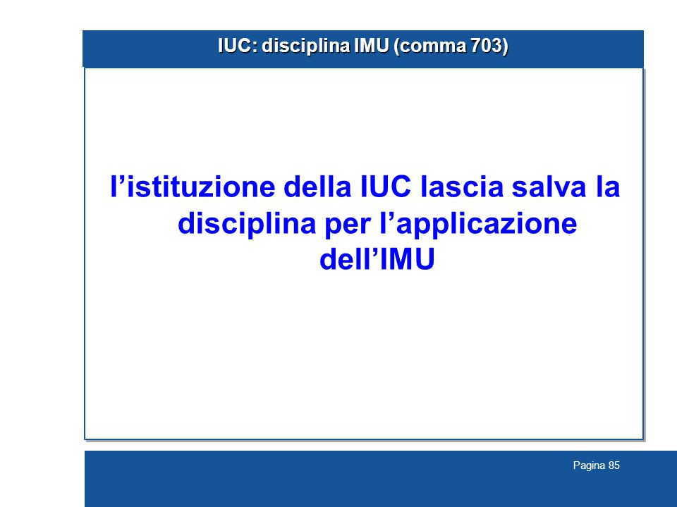 Pagina 85 IUC: disciplina IMU (comma 703) l'istituzione della IUC lascia salva la disciplina per l'applicazione dell'IMU