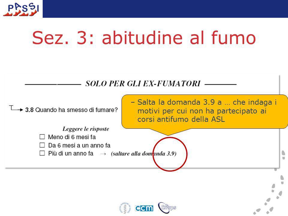 Sez. 3: abitudine al fumo –Salta la domanda 3.9 a … che indaga i motivi per cui non ha partecipato ai corsi antifumo della ASL