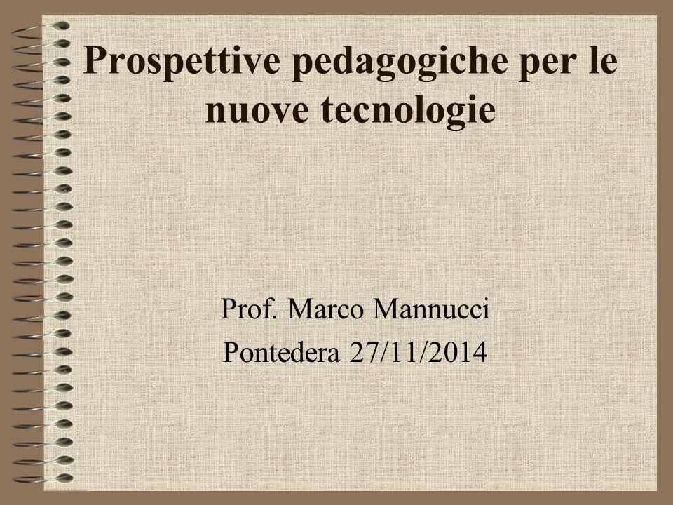 Prospettive pedagogiche per le nuove tecnologie Prof. Marco Mannucci Pontedera 27/11/2014
