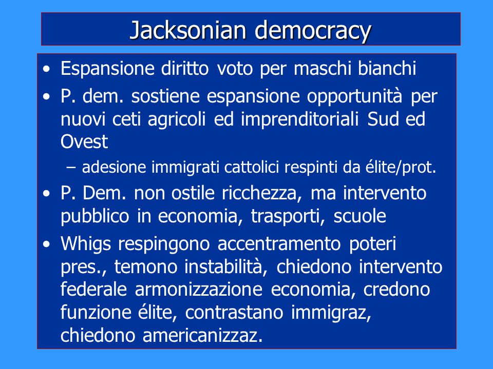 Jacksonian democracy Espansione diritto voto per maschi bianchi P. dem. sostiene espansione opportunità per nuovi ceti agricoli ed imprenditoriali Sud