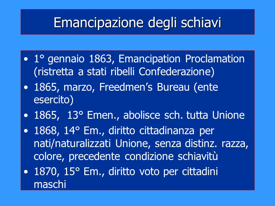 Emancipazione degli schiavi 1° gennaio 1863, Emancipation Proclamation (ristretta a stati ribelli Confederazione) 1865, marzo, Freedmen's Bureau (ente