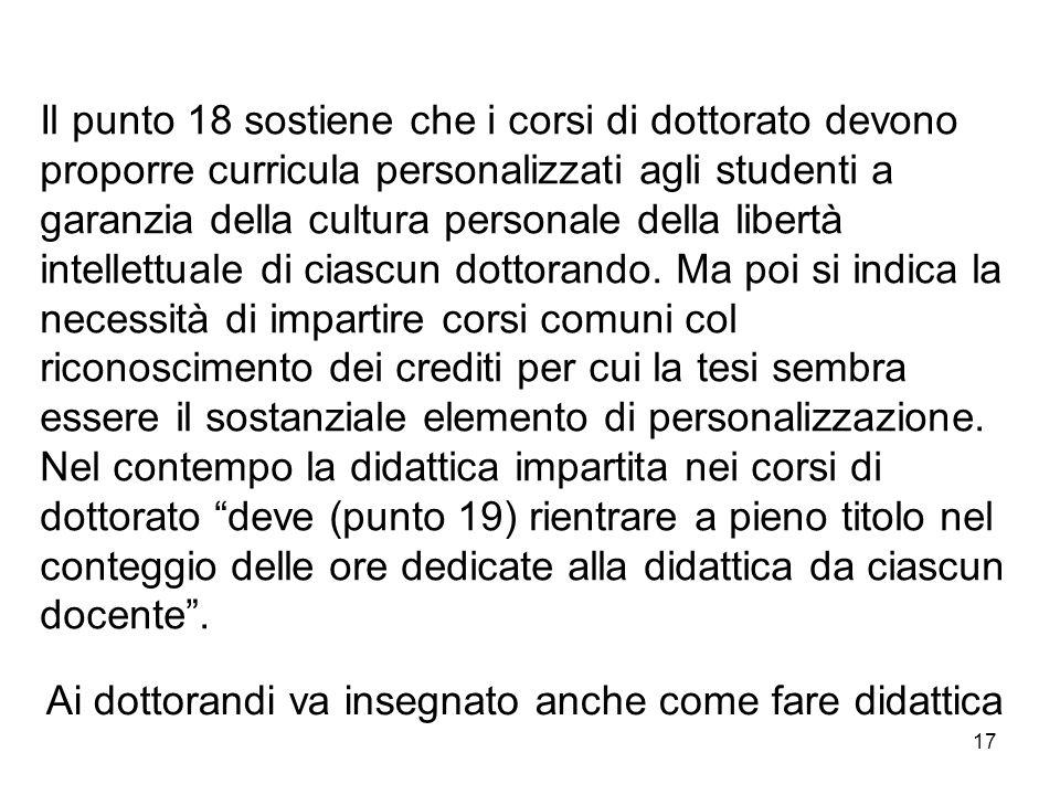 17 Il punto 18 sostiene che i corsi di dottorato devono proporre curricula personalizzati agli studenti a garanzia della cultura personale della libertà intellettuale di ciascun dottorando.